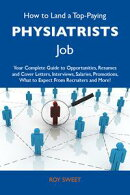How to Land a Top-Paying Physiatrists Job: Your Complete Guide to Opportunities, Resumes and Cover Letters, …