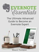 Evernote Essentials: The Ultimate Advanced Guide to Become an Evernote Expert