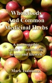 Wholefoods And Common Medicinal HerbsA naturopathic guide to sustainable health and lifestyle【電子書籍】[ Mark Tsaloumas ]