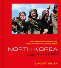 North Korea: Like Nowhere Else Two Years of Living in the World's Most Secretive State【電子書籍】[ Lindsey Miller ]