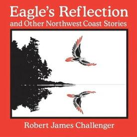 Eagle's ReflectionAnd Other Northwest Coast Stories【電子書籍】[ Robert James Challenger ]