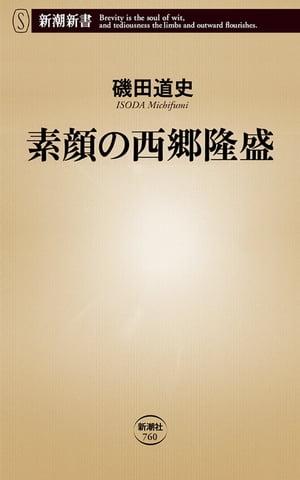 素顔の西郷隆盛(新潮新書)【電子書籍】[ 磯田道史 ]