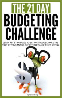 Budgeting: The 21-Day Budgeting Challenge - Learn Key Strategies to Set Up a Budget, Make the Most of Your Money, Pay Off Debts and Start Saving【電子書籍】[ 21 Day Challenges ]
