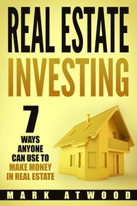 Real Estate Investing: 7 Ways Anyone Can Use To Make Money In Real EstateReal Estate Investing【電子書籍】[ Mark Atwood ]