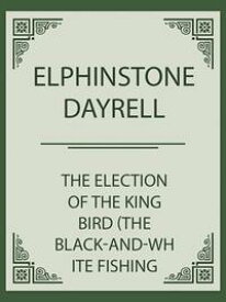 The Election of the King Bird (the black-and-white Fishing Eagle)【電子書籍】[ Elphinstone Dayrell ]