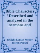 Bible Characters / Described and analyzed in the sermons and writings of the / following famous authors