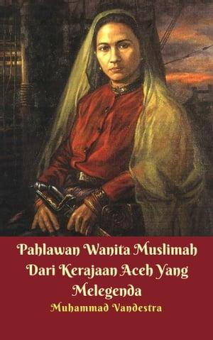 Pahlawan Wanita Muslimah Dari Kerajaan Aceh Yang Melegenda【電子書籍】[ Muhammad Vandestra ]