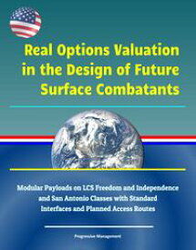 Real Options Valuation in the Design of Future Surface Combatants: Modular Payloads on LCS Freedom and Independence and San Antonio Classes with Standard Interfaces and Planned Access Routes【電子書籍】[ Progressive Management ]