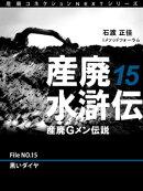 産廃水滸伝 〜産廃Gメン伝説〜 File No.15 黒いダイヤ