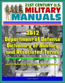 21st Century U.S. Military Manuals: 2012 Department of Defense Dictionary of Military and Associated Terms, plus U.S. Marine Corps (USMC) Supplement to the Dictionary【電子書籍】[ Progressive Management ]
