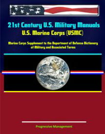 21st Century U.S. Military Manuals: U.S. Marine Corps (USMC) Marine Corps Supplement to the Department of Defense Dictionary of Military and Associated Terms (Value-Added Professional Format Series)【電子書籍】[ Progressive Management ]