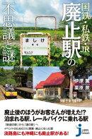国鉄・私鉄・JR 廃止駅の不思議と謎