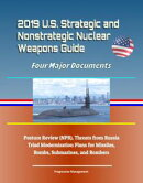 2019 U.S. Strategic and Nonstrategic Nuclear Weapons Guide: Four Major Documents, Posture Review (NPR), Thre…