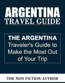 Argentina Travel Guide【電子書籍】[ The Non Fiction Author ]