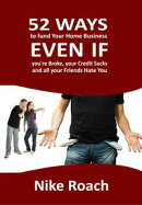 52 Ways To Fund Your Home Business - Even When You Are Broke, Your Credit Sucks, and All Your Friends Hate Y…