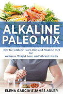 Alkaline Paleo Mix: How to Combine Paleo Diet and Alkaline Diet for Wellness, Weight Loss, and Vibrant Health