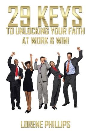29 Keys to Unlocking Your Faith at Work & Win!【電子書籍】[ Lorene Phillips ]