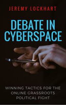 Debate in Cyberspace: Winning Tactics for the Online Grassroots Political Fight