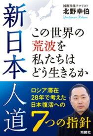 新日本人道 この世界の荒波を私たちはどう生きるかーーロシア滞在28年で考えた日本復活への7つの指針【電子書籍】[ 北野幸伯 ]