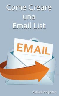 Come Creare una Email ListCome Creare una Email List【電子書籍】[ Kukuvaia Agency ]