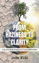 From Haziness to Clarity: A Quest for the Restoration of First Century Biblical Belief