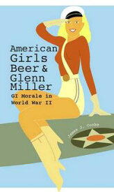 American Girls, Beer, and Glenn Miller GI Morale in World War II【電子書籍】[ James J. Cooke ]