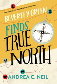 Beverley Green Finds True NorthBeverley Green Adventures, #3【電子書籍】[ Andrea C. Neil ]