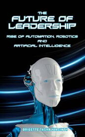 The Future of LeadershipRise of Automation, Robotics and Artificial Intelligence【電子書籍】[ Brigette Tasha Hyacinth ]