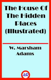 The House Of The Hidden Places (Illustrated)【電子書籍】[ W. Marsham Adams ]