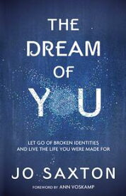 The Dream of YouLet Go of Broken Identities and Live the Life You Were Made For【電子書籍】[ Jo Saxton ]