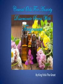 Crucial Oils For Anxiety Disseminate Stress With Fragrances【電子書籍】[ King Felix The Great ]