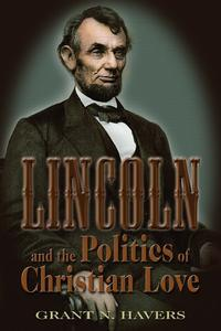 Lincoln and the Politics of Christian Love【電子書籍】[ Grant N. Havers ]
