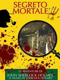 Segreto Mortale Le Avventure di John Sherlock Holmes, il figlio di Sherlock Holmes【電子書籍】[ Arthur Dayle e Curt Matul ]