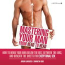 Mastering Your Man from Head to Head: How to Work Your Man Below The Belt, Between the Ears, and Beneath the…