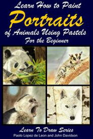 Learn How to Paint Animal Portraits Using Pastels For the Beginner【電子書籍】[ Paolo Lopez de Leon ]
