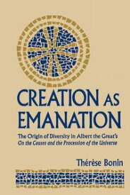 Creation as EmanationThe Origin of Diversity in Albert the Great's On the Causes and the Procession of the Universe【電子書籍】[ Therese Bonin ]