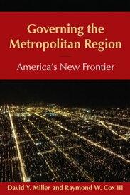Governing the Metropolitan Region: America's New Frontier: 2014 America's New Frontier【電子書籍】[ David Y Miller ]