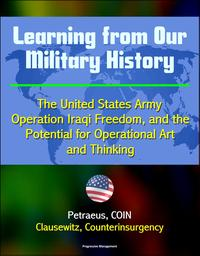 Learning from Our Military History: The United States Army, Operation Iraqi Freedom, and the Potential for Operational Art and Thinking - Petraeus, COIN, Clausewitz, Counterinsurgency【電子書籍】[ Progressive Management ]