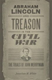 Abraham Lincoln and Treason in the Civil WarThe Trials of John Merryman【電子書籍】[ Jonathan W. White ]