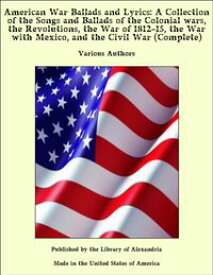 American War Ballads and Lyrics: A Collection of the Songs and Ballads of the Colonial wars, the Revolutions, the War of 1812-15, the War with Mexico, and the Civil War (Complete)【電子書籍】[ Various Authors ]