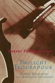 Twilight Troubadour Stories Serenading the American Southwest【電子書籍】[ Robert Franklin Gish ]