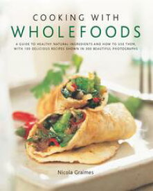 Cooking with Wholefoods: A Guide to Healthy Natural Ingredients and How to Use Them, with 100 Delicious Recipes Shown in 300 Beautiful Photographs【電子書籍】[ Nicola Graimes ]
