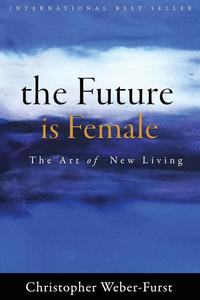 The Future Is FemaleThe Art of New Living【電子書籍】[ Christopher Weber Furst ]