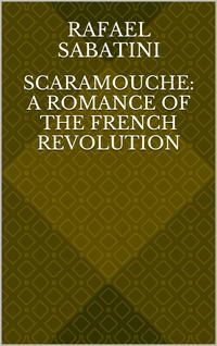 Scaramouche: A Romance of the French Revolution【電子書籍】[ Rafael Sabatini ]