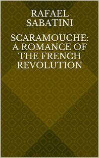 Scaramouche: A Romance of the French Revolution【電子書籍】[ Rafael Sabatini ]