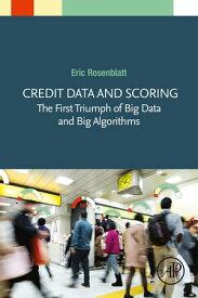 Credit Data and ScoringThe First Triumph of Big Data and Big Algorithms【電子書籍】[ Eric Rosenblatt ]