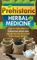 Prehistoric Herbal Medicine - Learn The Hidden Benefits Of 10 Prehistoric Ancient Herbs That Have Been Used For Centuries To Heal Your Self Naturally