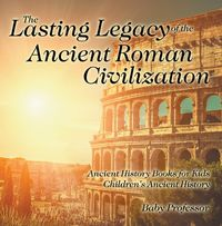 The Lasting Legacy of the Ancient Roman Civilization - Ancient History Books for Kids | Children's Ancient History【電子書籍】[ Baby Professor ]