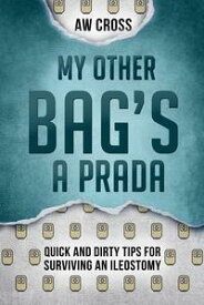 My Other Bag's a Prada: Quick and Dirty Tips for Surviving an Ileostomy【電子書籍】[ AW Cross ]