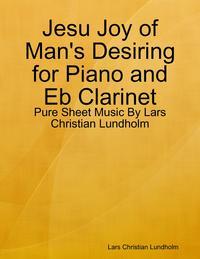 Jesu Joy of Man's Desiring for Piano and Eb Clarinet - Pure Sheet Music By Lars Christian Lundholm【電子書籍】[ Lars Christian Lundholm ]